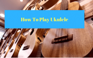 How To Play Ukulele